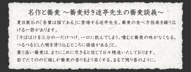 名作と蕎麦 〜蕎麦好き迷亭先生の蕎麦談義〜  夏目漱石の「吾輩は猫である」に登場する迷亭先生。蕎麦の食べ方指南を繰り広げる一節があります。  「そばは汁を三分の一だけつけ、一口に飲んでしまう。噛むと蕎麦の味がなくなる。つるつるとした喉を滑り込むところに価値がある」と。  薫り高い蕎麦は、まさにこれに尽きると信じて日々精進いたしております。  茹でたてののど越しが蕎麦の香りをより高くする。まるで残り香のように。